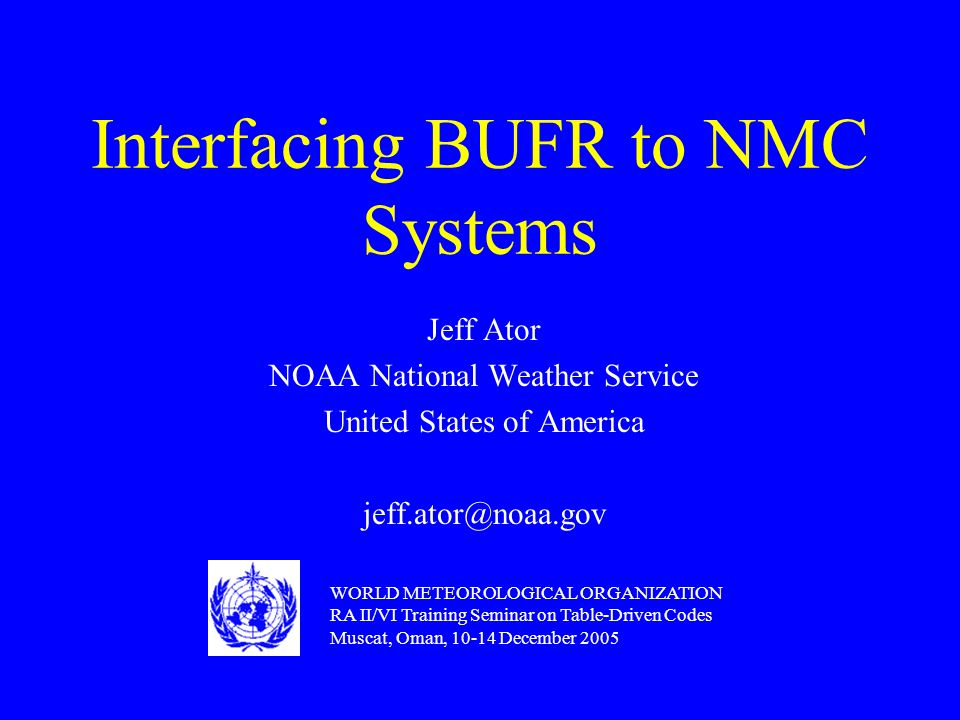 Interfacing BUFR to NMC Systems Jeff Ator NOAA National Weather Service United States of America jeff.ator@noaa.gov WORLD METEOROLOGICAL ORGANIZATION RA II/VI Training Seminar on Table-Driven Codes Muscat, Oman, 10-14 December 2005