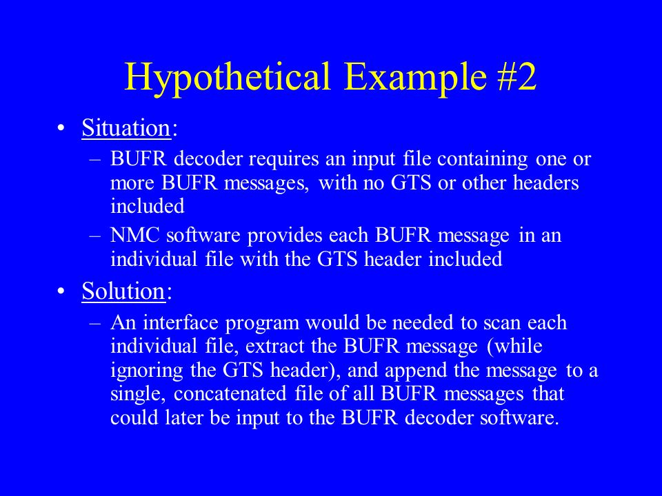 Hypothetical Example #2 Situation: –BUFR decoder requires an input file containing one or more BUFR messages, with no GTS or other headers included –NMC software provides each BUFR message in an individual file with the GTS header included Solution: –An interface program would be needed to scan each individual file, extract the BUFR message (while ignoring the GTS header), and append the message to a single, concatenated file of all BUFR messages that could later be input to the BUFR decoder software.