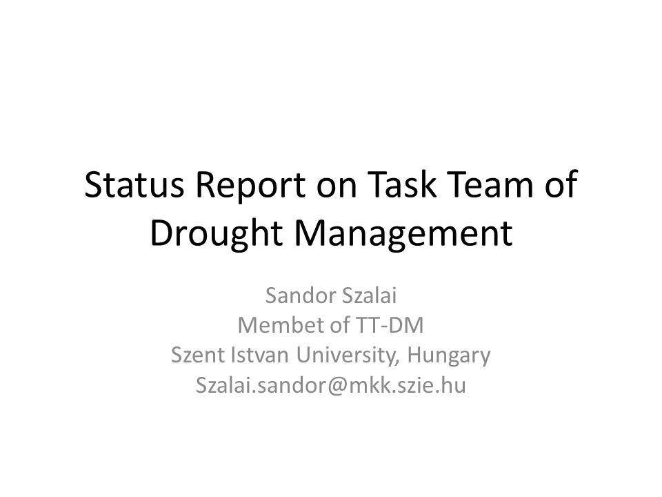 Status Report on Task Team of Drought Management Sandor Szalai Membet of TT-DM Szent Istvan University, Hungary Szalai.sandor@mkk.szie.hu