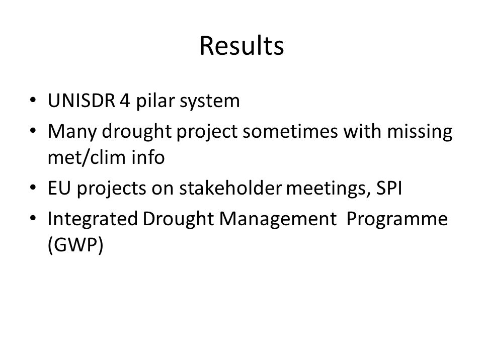 Results UNISDR 4 pilar system Many drought project sometimes with missing met/clim info EU projects on stakeholder meetings, SPI Integrated Drought Management Programme (GWP)