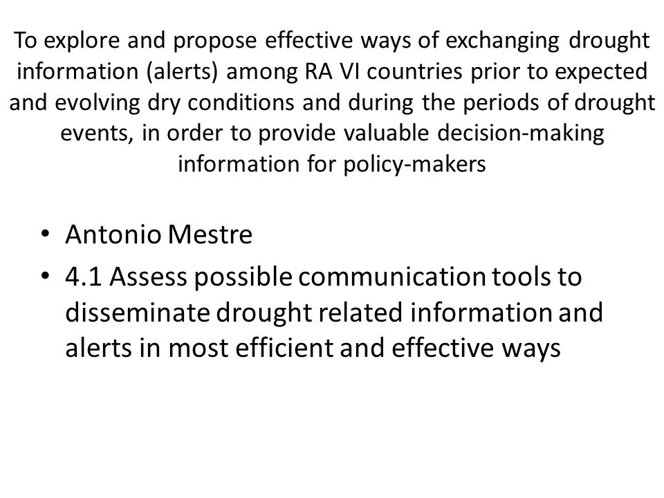 To explore and propose effective ways of exchanging drought information (alerts) among RA VI countries prior to expected and evolving dry conditions and during the periods of drought events, in order to provide valuable decision-making information for policy-makers Antonio Mestre 4.1 Assess possible communication tools to disseminate drought related information and alerts in most efficient and effective ways