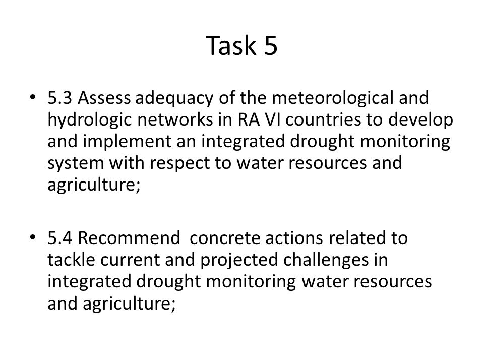 Task Assess adequacy of the meteorological and hydrologic networks in RA VI countries to develop and implement an integrated drought monitoring system with respect to water resources and agriculture; 5.4 Recommend concrete actions related to tackle current and projected challenges in integrated drought monitoring water resources and agriculture;