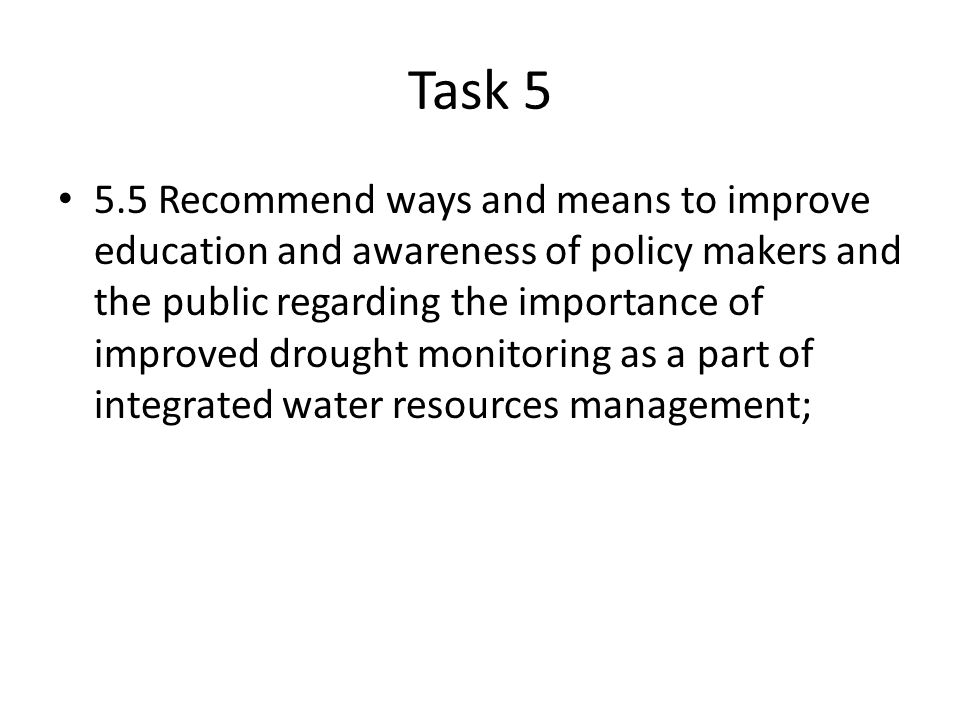 Task Recommend ways and means to improve education and awareness of policy makers and the public regarding the importance of improved drought monitoring as a part of integrated water resources management;