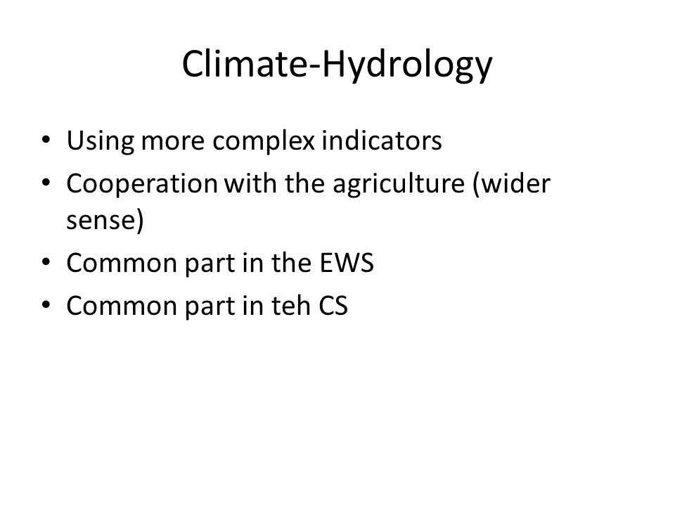 Climate-Hydrology Using more complex indicators Cooperation with the agriculture (wider sense) Common part in the EWS Common part in teh CS
