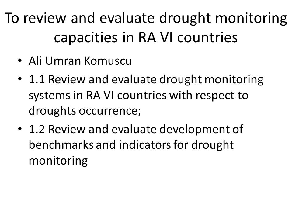 To review and evaluate drought monitoring capacities in RA VI countries Ali Umran Komuscu 1.1 Review and evaluate drought monitoring systems in RA VI countries with respect to droughts occurrence; 1.2 Review and evaluate development of benchmarks and indicators for drought monitoring