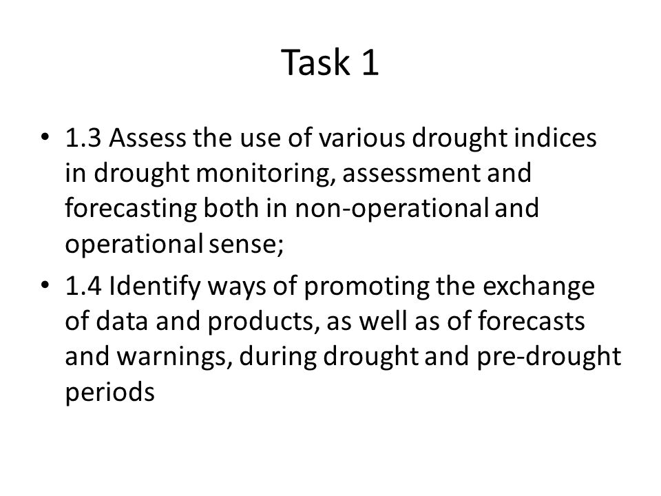 Task Assess the use of various drought indices in drought monitoring, assessment and forecasting both in non-operational and operational sense; 1.4 Identify ways of promoting the exchange of data and products, as well as of forecasts and warnings, during drought and pre-drought periods