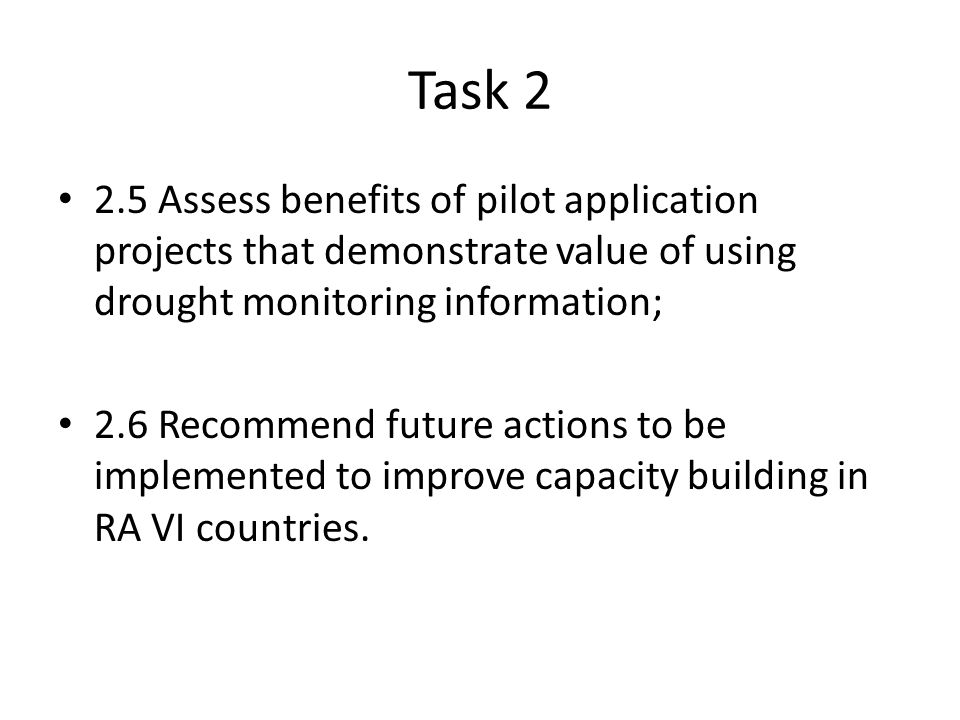Task Assess benefits of pilot application projects that demonstrate value of using drought monitoring information; 2.6 Recommend future actions to be implemented to improve capacity building in RA VI countries.