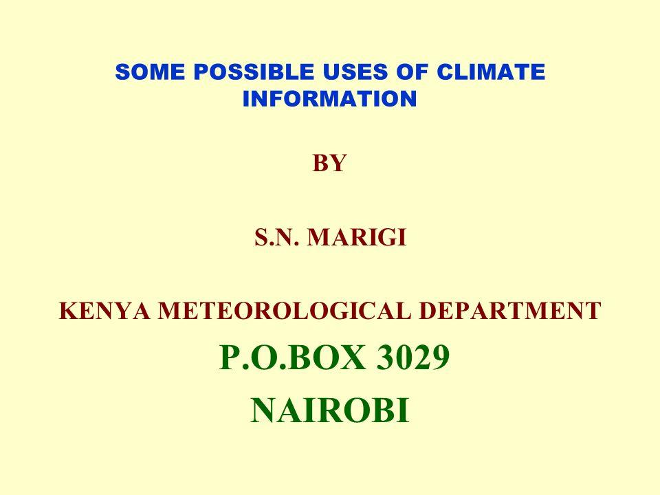SOME POSSIBLE USES OF CLIMATE INFORMATION BY S.N. MARIGI KENYA METEOROLOGICAL DEPARTMENT P.O.BOX 3029 NAIROBI
