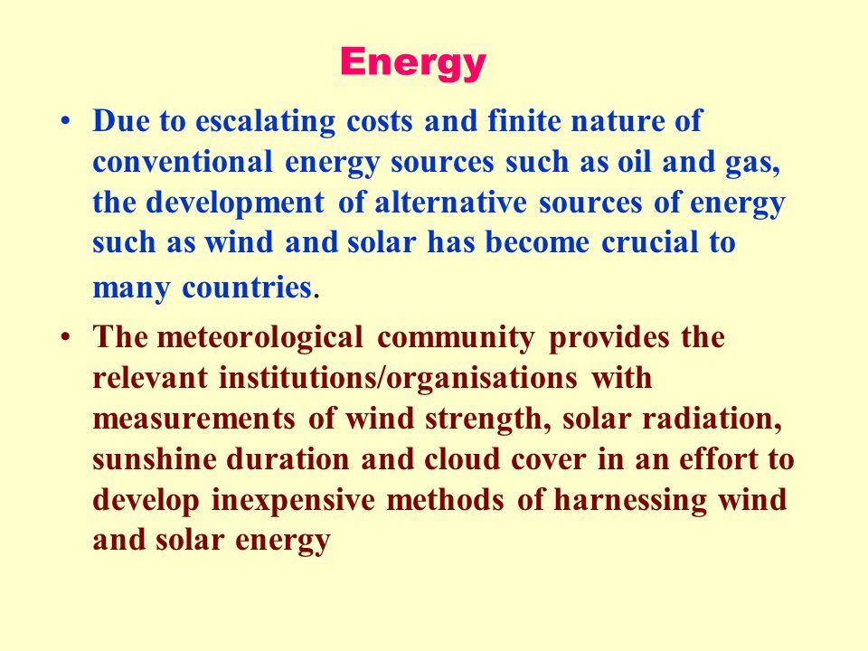 Energy Due to escalating costs and finite nature of conventional energy sources such as oil and gas, the development of alternative sources of energy