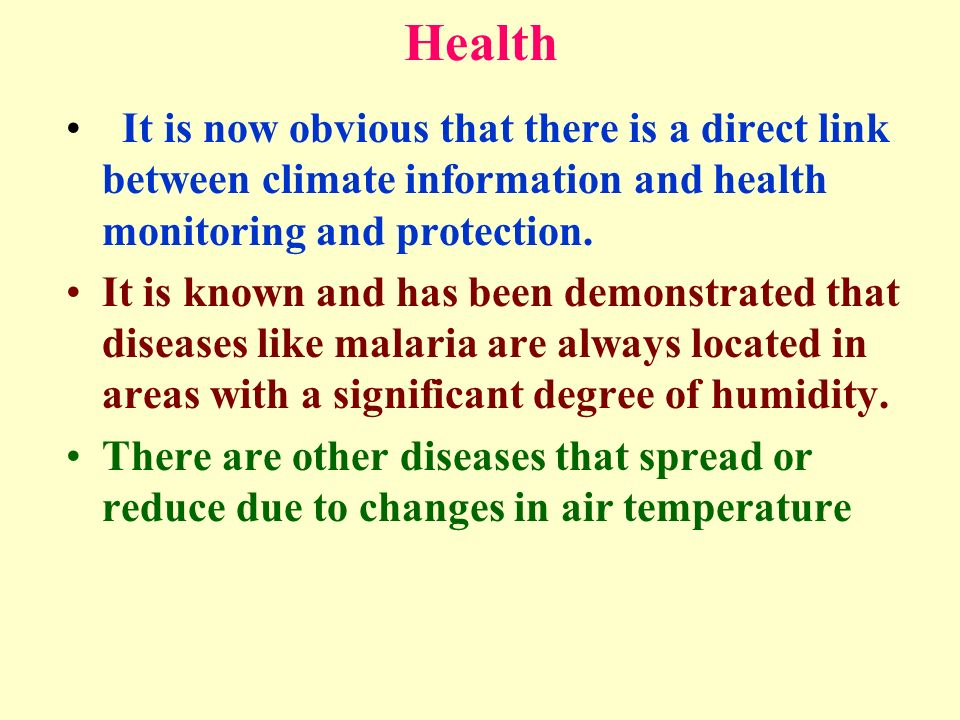 Health It is now obvious that there is a direct link between climate information and health monitoring and protection. It is known and has been demons