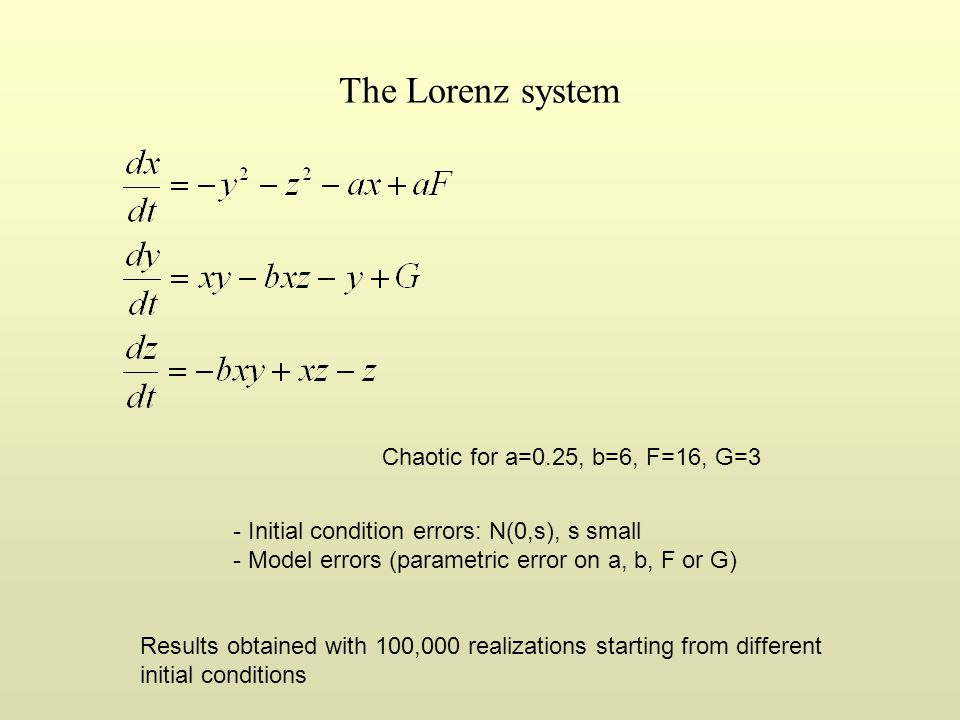 The Lorenz system - Initial condition errors: N(0,s), s small - Model errors (parametric error on a, b, F or G) Chaotic for a=0.25, b=6, F=16, G=3 Res