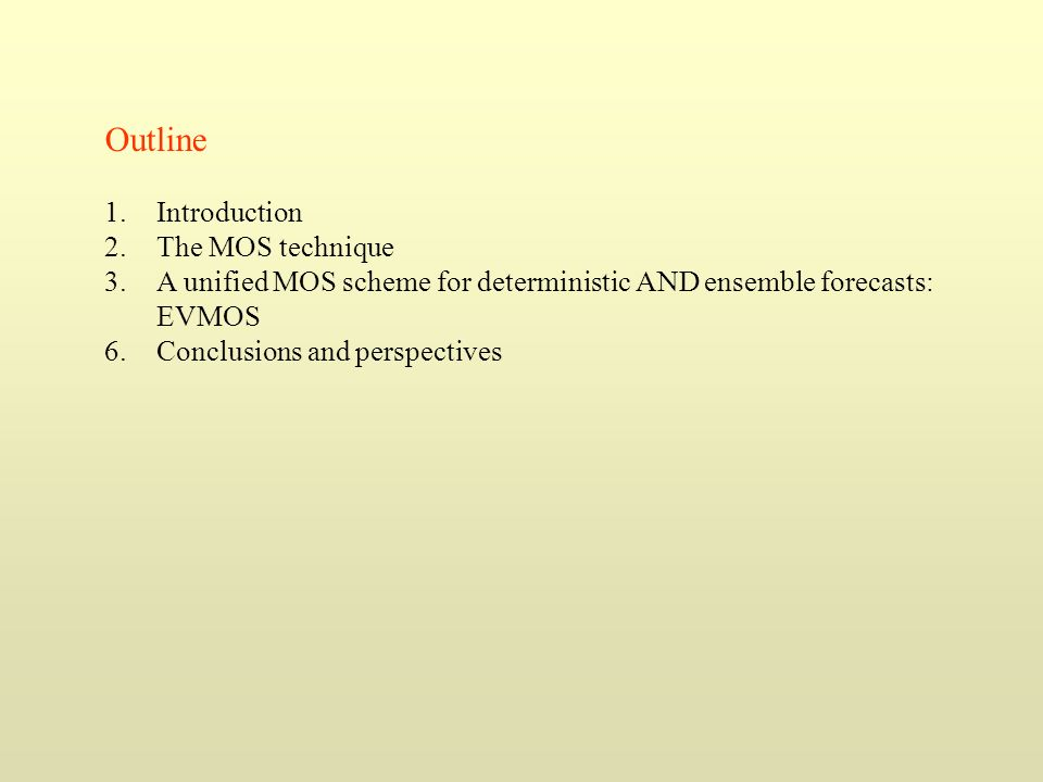 Outline 1.Introduction 2.The MOS technique 3.A unified MOS scheme for deterministic AND ensemble forecasts: EVMOS 6. Conclusions and perspectives