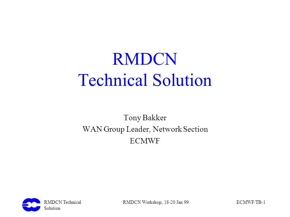 RMDCN Technical Solution RMDCN Workshop, 18-20 Jan 99ECMWF/TB-1 RMDCN Technical Solution Tony Bakker WAN Group Leader, Network Section ECMWF