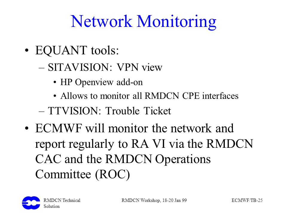RMDCN Technical Solution RMDCN Workshop, 18-20 Jan 99ECMWF/TB-25 Network Monitoring EQUANT tools: –SITAVISION: VPN view HP Openview add-on Allows to m