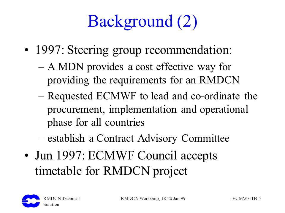 RMDCN Technical Solution RMDCN Workshop, 18-20 Jan 99ECMWF/TB-5 Background (2) 1997: Steering group recommendation: –A MDN provides a cost effective w