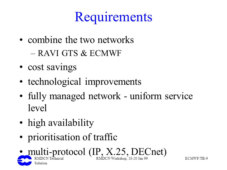 RMDCN Technical Solution RMDCN Workshop, 18-20 Jan 99ECMWF/TB-9 Requirements combine the two networks –RAVI GTS & ECMWF cost savings technological imp
