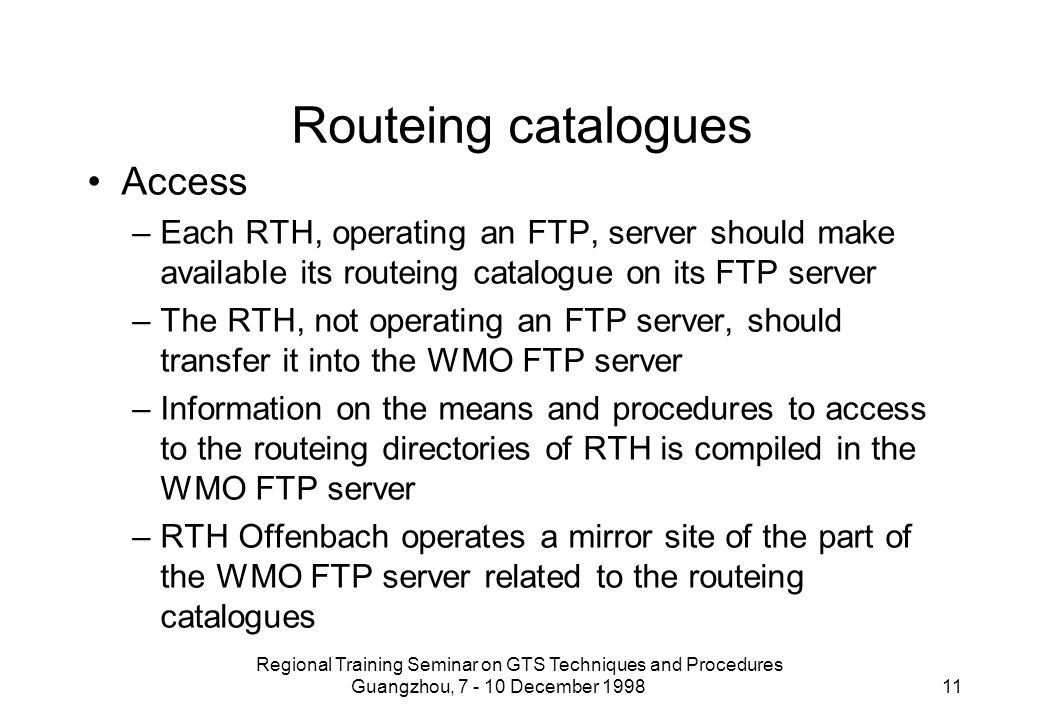 Regional Training Seminar on GTS Techniques and Procedures Guangzhou, 7 - 10 December 1998 11 Routeing catalogues Access –Each RTH, operating an FTP, server should make available its routeing catalogue on its FTP server –The RTH, not operating an FTP server, should transfer it into the WMO FTP server –Information on the means and procedures to access to the routeing directories of RTH is compiled in the WMO FTP server –RTH Offenbach operates a mirror site of the part of the WMO FTP server related to the routeing catalogues