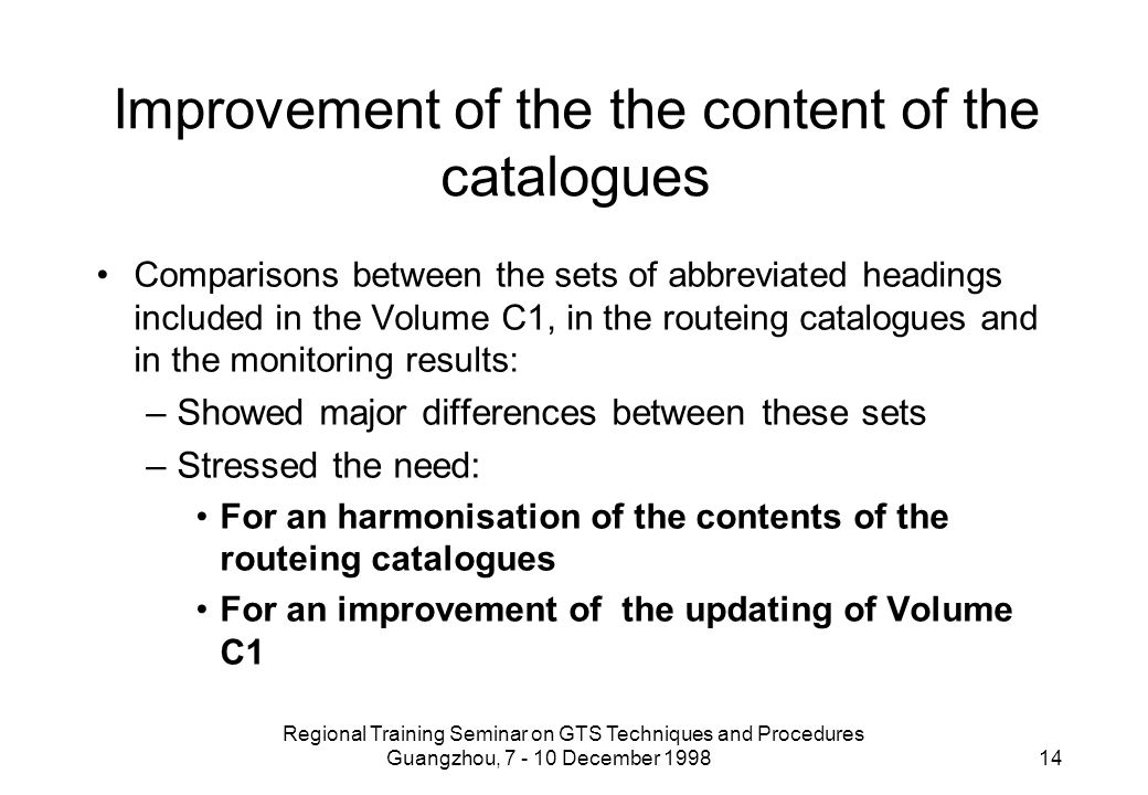 Regional Training Seminar on GTS Techniques and Procedures Guangzhou, 7 - 10 December 1998 14 Improvement of the the content of the catalogues Comparisons between the sets of abbreviated headings included in the Volume C1, in the routeing catalogues and in the monitoring results: –Showed major differences between these sets –Stressed the need: For an harmonisation of the contents of the routeing catalogues For an improvement of the updating of Volume C1