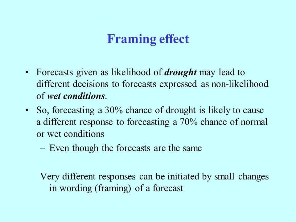Framing effect Forecasts given as likelihood of drought may lead to different decisions to forecasts expressed as non-likelihood of wet conditions.