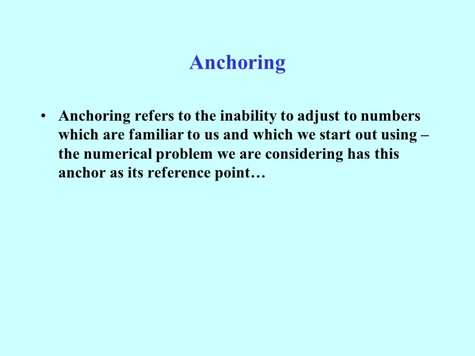 Anchoring Anchoring refers to the inability to adjust to numbers which are familiar to us and which we start out using – the numerical problem we are considering has this anchor as its reference point…