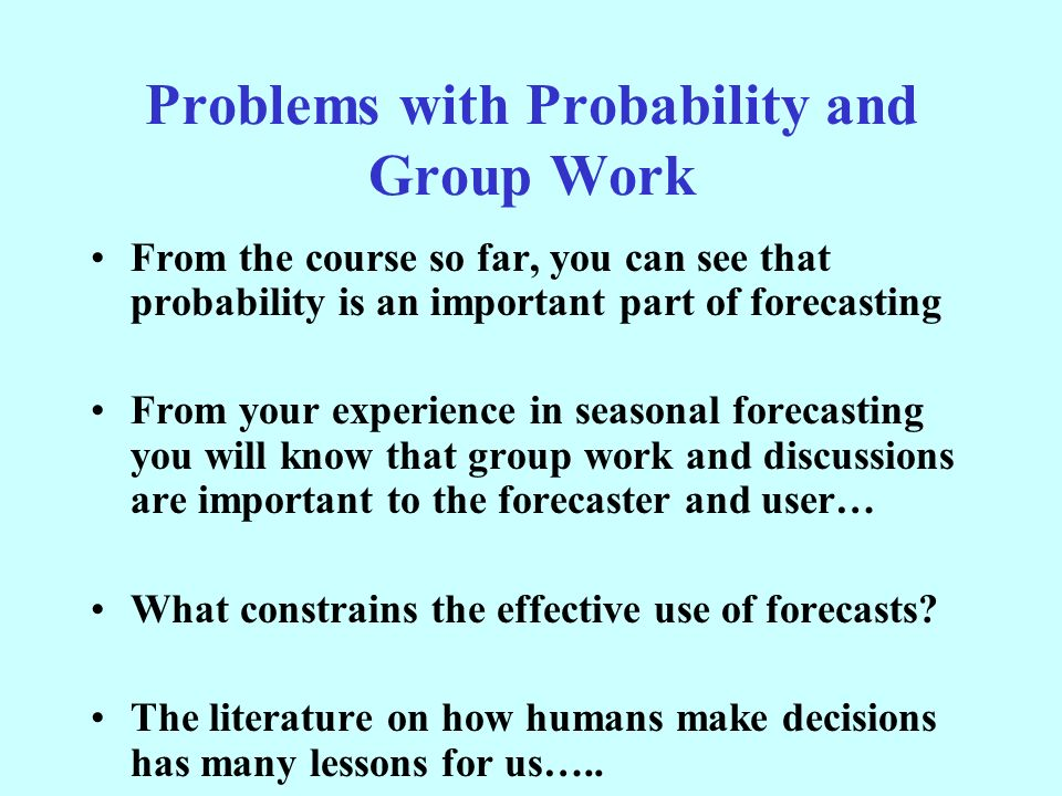 Problems with Probability and Group Work From the course so far, you can see that probability is an important part of forecasting From your experience in seasonal forecasting you will know that group work and discussions are important to the forecaster and user… What constrains the effective use of forecasts.