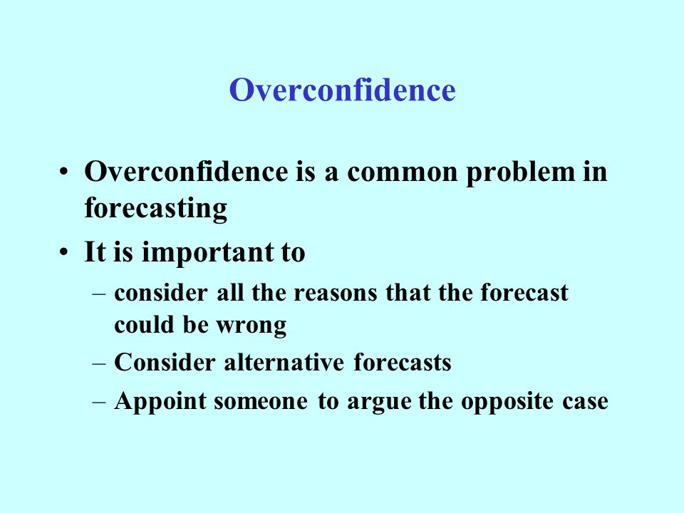 Overconfidence Overconfidence is a common problem in forecasting It is important to –consider all the reasons that the forecast could be wrong –Consider alternative forecasts –Appoint someone to argue the opposite case