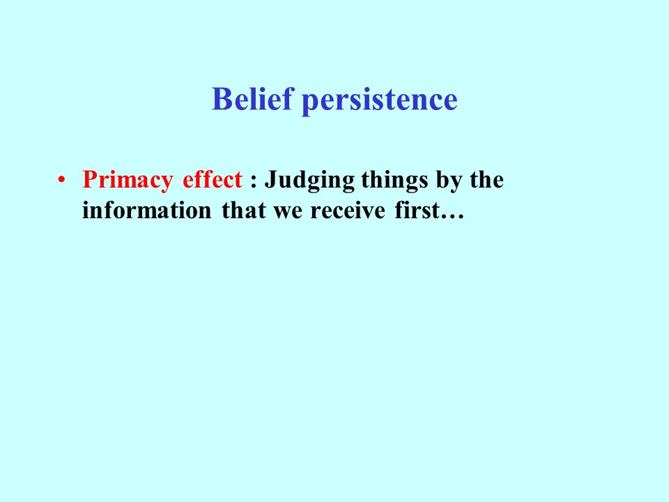 Belief persistence Primacy effect : Judging things by the information that we receive first…
