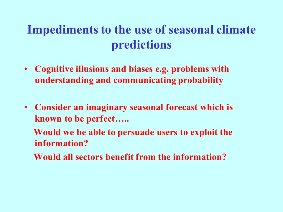 Impediments to the use of seasonal climate predictions Cognitive illusions and biases e.g.