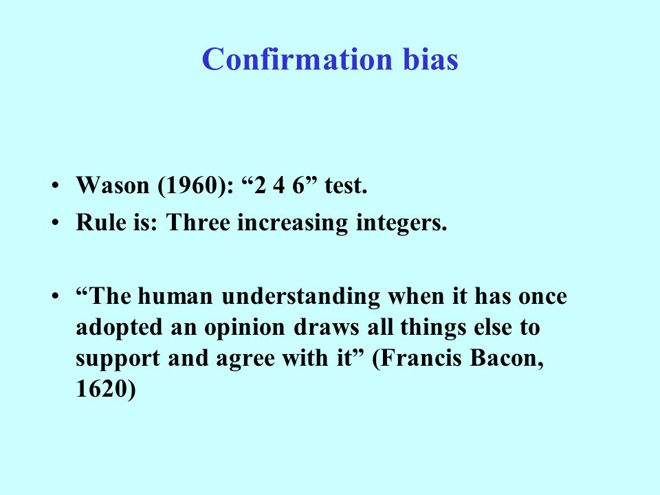 Confirmation bias Wason (1960): test. Rule is: Three increasing integers.