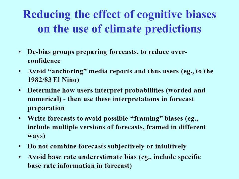 Reducing the effect of cognitive biases on the use of climate predictions De-bias groups preparing forecasts, to reduce over- confidence Avoid anchoring media reports and thus users (eg., to the 1982/83 El Niño) Determine how users interpret probabilities (worded and numerical) - then use these interpretations in forecast preparation Write forecasts to avoid possible framing biases (eg., include multiple versions of forecasts, framed in different ways) Do not combine forecasts subjectively or intuitively Avoid base rate underestimate bias (eg., include specific base rate information in forecast)