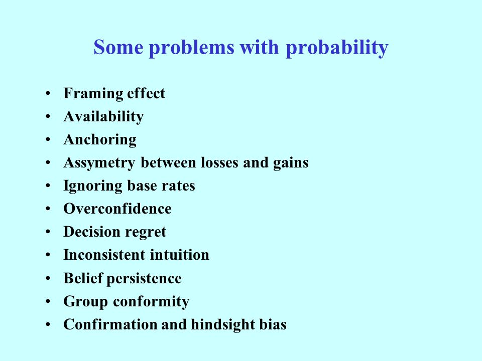 Some problems with probability Framing effect Availability Anchoring Assymetry between losses and gains Ignoring base rates Overconfidence Decision regret Inconsistent intuition Belief persistence Group conformity Confirmation and hindsight bias