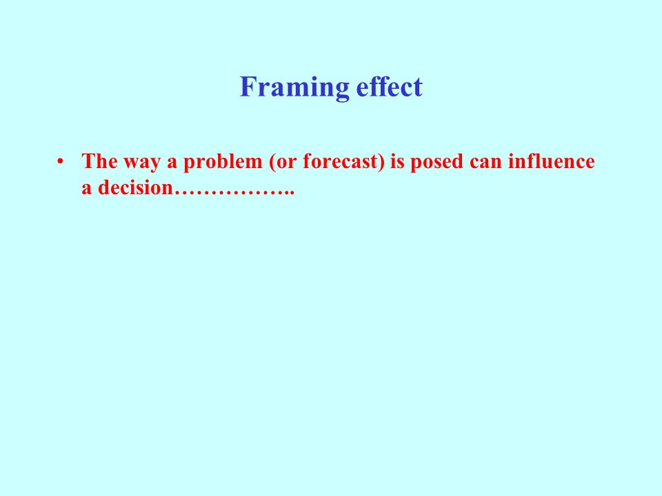 Framing effect The way a problem (or forecast) is posed can influence a decision……………..