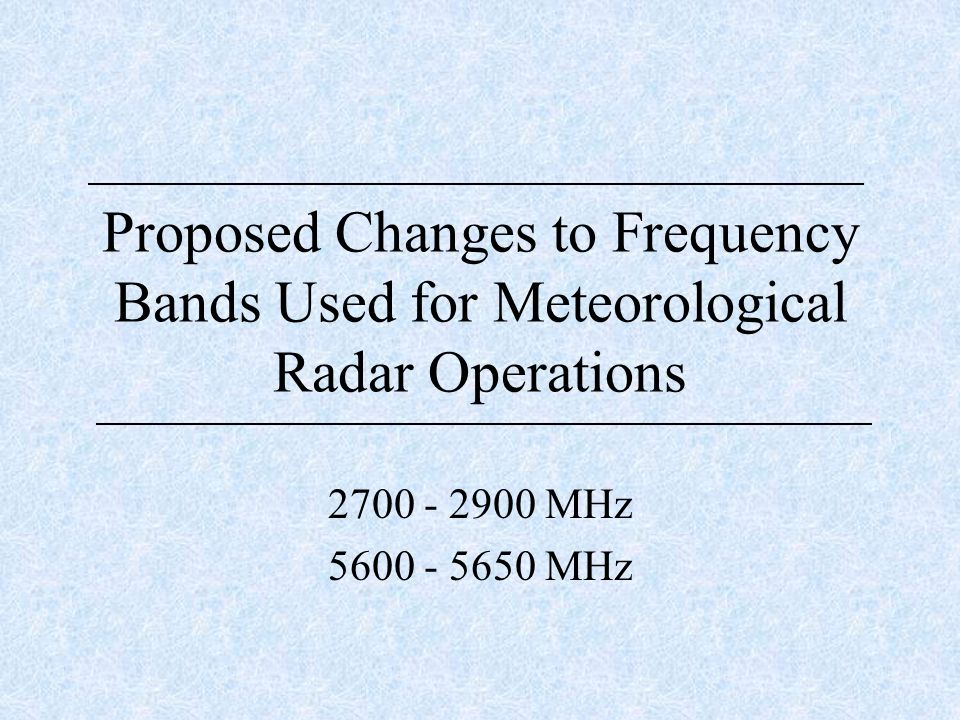 Proposed Changes to Frequency Bands Used for Meteorological Radar Operations 2700 - 2900 MHz 5600 - 5650 MHz