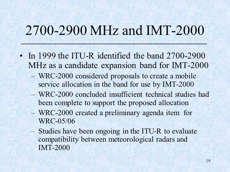 19 2700-2900 MHz and IMT-2000 In 1999 the ITU-R identified the band 2700-2900 MHz as a candidate expansion band for IMT-2000 –WRC-2000 considered prop