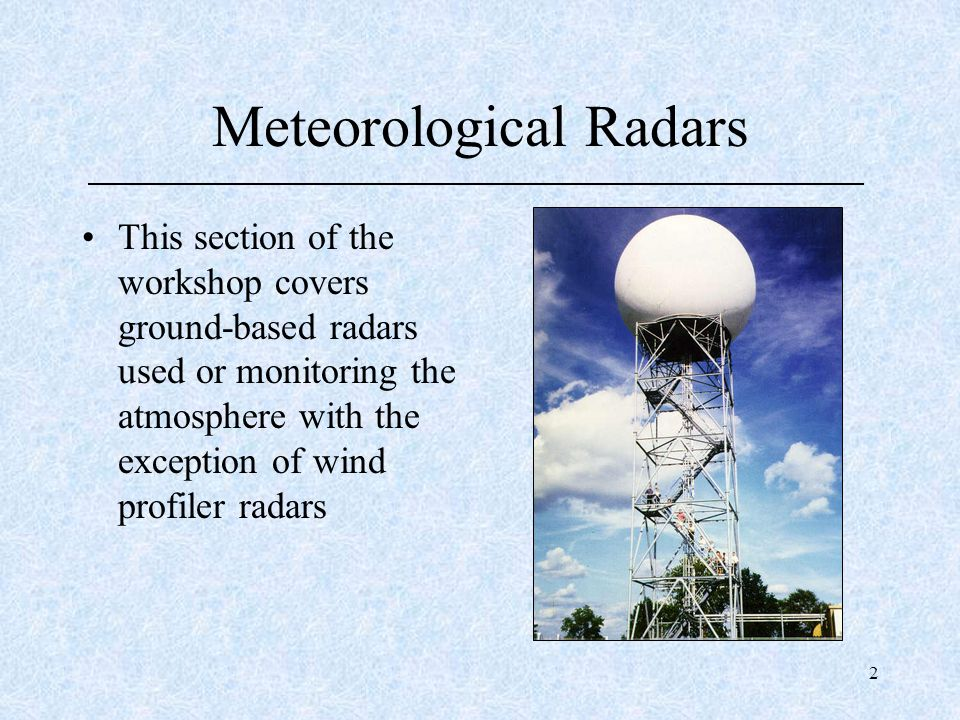 2 Meteorological Radars This section of the workshop covers ground-based radars used or monitoring the atmosphere with the exception of wind profiler
