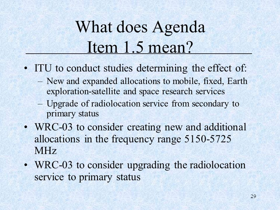 29 What does Agenda Item 1.5 mean? ITU to conduct studies determining the effect of: –New and expanded allocations to mobile, fixed, Earth exploration