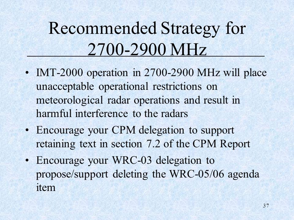 37 Recommended Strategy for 2700-2900 MHz IMT-2000 operation in 2700-2900 MHz will place unacceptable operational restrictions on meteorological radar