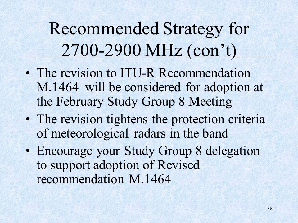 38 Recommended Strategy for 2700-2900 MHz (cont) The revision to ITU-R Recommendation M.1464 will be considered for adoption at the February Study Gro
