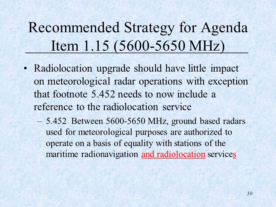 39 Recommended Strategy for Agenda Item 1.15 (5600-5650 MHz) Radiolocation upgrade should have little impact on meteorological radar operations with e