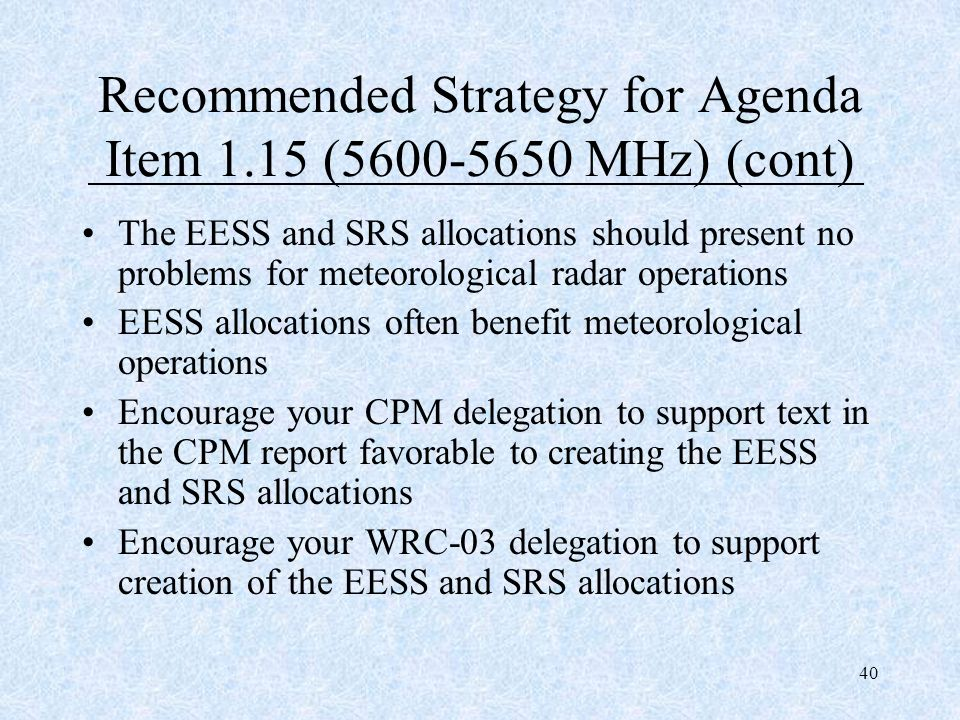 40 Recommended Strategy for Agenda Item 1.15 (5600-5650 MHz) (cont) The EESS and SRS allocations should present no problems for meteorological radar o