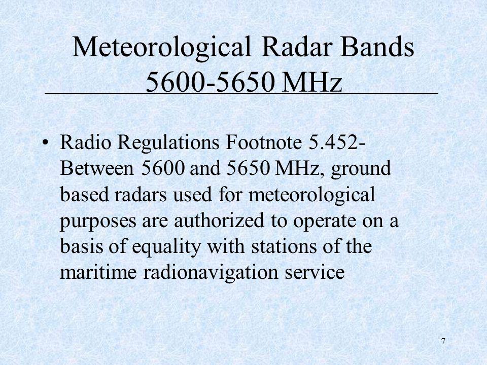 7 Meteorological Radar Bands 5600-5650 MHz Radio Regulations Footnote 5.452- Between 5600 and 5650 MHz, ground based radars used for meteorological pu