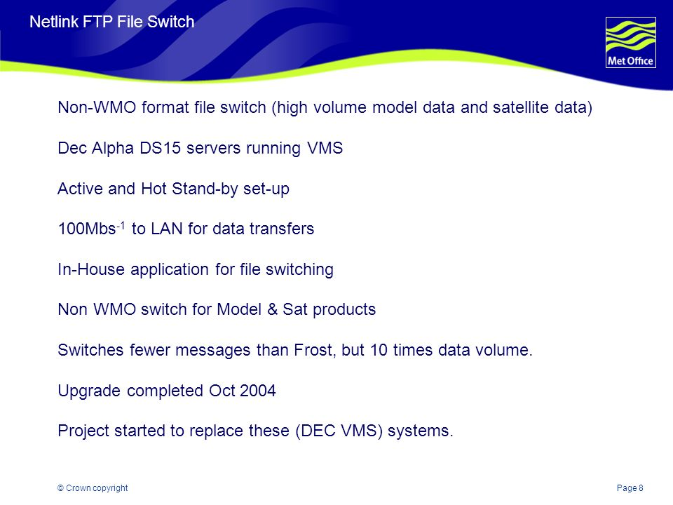 Page 8© Crown copyright Netlink FTP File Switch Non-WMO format file switch (high volume model data and satellite data) Dec Alpha DS15 servers running VMS Active and Hot Stand-by set-up 100Mbs -1 to LAN for data transfers In-House application for file switching Non WMO switch for Model & Sat products Switches fewer messages than Frost, but 10 times data volume.