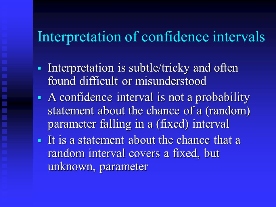 Interpretation of confidence intervals Interpretation is subtle/tricky and often found difficult or misunderstood Interpretation is subtle/tricky and often found difficult or misunderstood A confidence interval is not a probability statement about the chance of a (random) parameter falling in a (fixed) interval A confidence interval is not a probability statement about the chance of a (random) parameter falling in a (fixed) interval It is a statement about the chance that a random interval covers a fixed, but unknown, parameter It is a statement about the chance that a random interval covers a fixed, but unknown, parameter