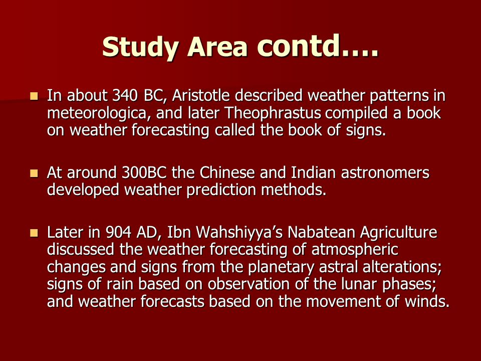 Study Area contd…. In about 340 BC, Aristotle described weather patterns in meteorologica, and later Theophrastus compiled a book on weather forecasti