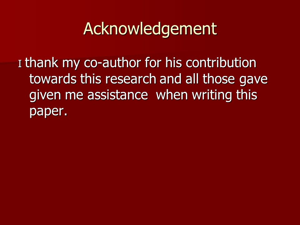 Acknowledgement I thank my co-author for his contribution towards this research and all those gave given me assistance when writing this paper.