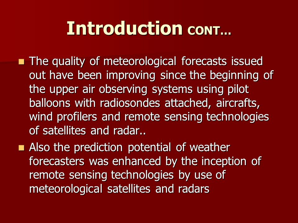 Introduction CONT… The quality of meteorological forecasts issued out have been improving since the beginning of the upper air observing systems using pilot balloons with radiosondes attached, aircrafts, wind profilers and remote sensing technologies of satellites and radar..
