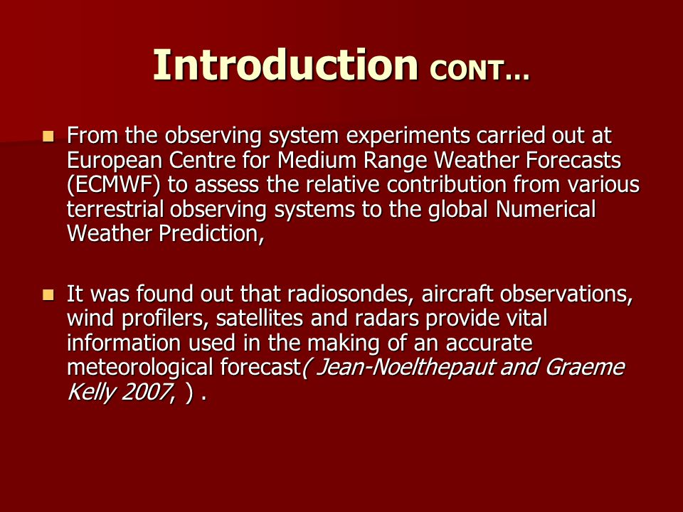 Introduction CONT… From the observing system experiments carried out at European Centre for Medium Range Weather Forecasts (ECMWF) to assess the relative contribution from various terrestrial observing systems to the global Numerical Weather Prediction, From the observing system experiments carried out at European Centre for Medium Range Weather Forecasts (ECMWF) to assess the relative contribution from various terrestrial observing systems to the global Numerical Weather Prediction, It was found out that radiosondes, aircraft observations, wind profilers, satellites and radars provide vital information used in the making of an accurate meteorological forecast( Jean-Noelthepaut and Graeme Kelly 2007, ).