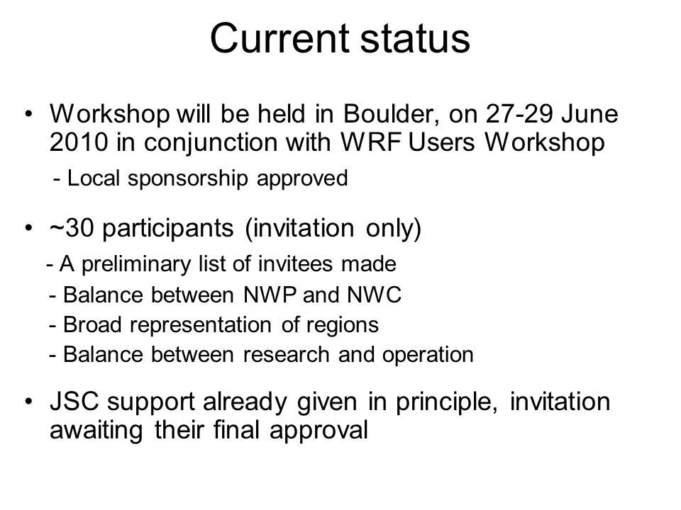 Current status Workshop will be held in Boulder, on 27-29 June 2010 in conjunction with WRF Users Workshop - Local sponsorship approved ~30 participants (invitation only) - A preliminary list of invitees made - Balance between NWP and NWC - Broad representation of regions - Balance between research and operation JSC support already given in principle, invitation awaiting their final approval