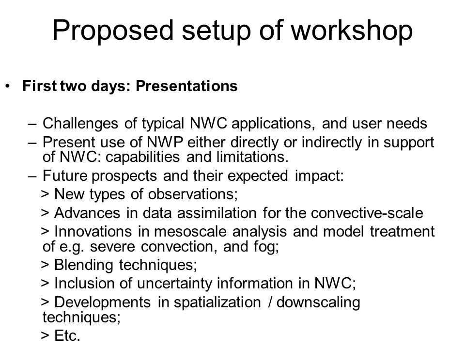Proposed setup of workshop First two days: Presentations –Challenges of typical NWC applications, and user needs –Present use of NWP either directly or indirectly in support of NWC: capabilities and limitations.