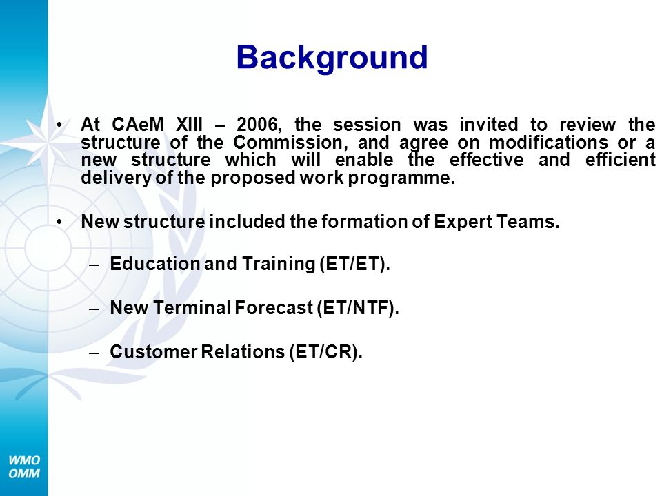 Background At CAeM XIII – 2006, the session was invited to review the structure of the Commission, and agree on modifications or a new structure which will enable the effective and efficient delivery of the proposed work programme.